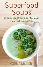 Superfood Soups - Simple, healthy recipes for your soup-making machine ebook by Norma Miller