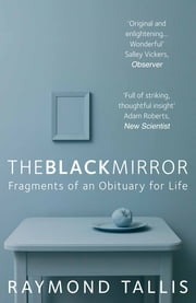 The Black Mirror - Fragments of an Obituary for Life ebook by Raymond Tallis