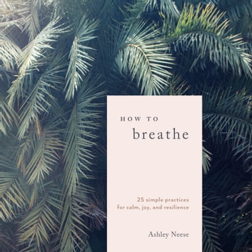 How to Breathe - 25 Simple Practices for Calm, Joy, and Resilience audiobook by Ashley Neese