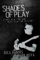 Shades of Play - Start Playing and Keep Playing Guitar ebook by Bill DuBois, Mark Kuta