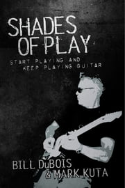 Shades of Play - Start Playing and Keep Playing Guitar ebook by Bill DuBois,Mark Kuta