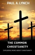 The Common Christianity: Exploring More About Christianity - The Common Christianity, #2 ebook by Paul A. Lynch
