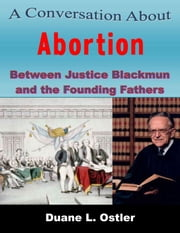 A Conversation about Abortion Between Justice Blackmun and the Founding Fathers ebook by Duane L. Ostler