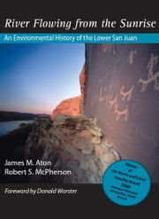 River Flowing From The Sunrise - An Environmental History of the Lower San Juan ebook by James M Aton,Robert McPherson