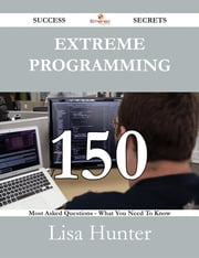 Extreme Programming 150 Success Secrets - 150 Most Asked Questions On Extreme Programming - What You Need To Know ebook by Lisa Hunter