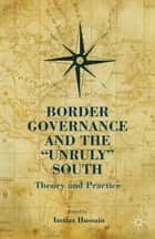 "Border Governance and the ""Unruly"" South ebook by I. Hussain"