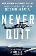 Never Quit - From Alaskan Wilderness Rescues to Afghanistan Firefights as an Elite Special Ops PJ ebook by Jimmy Settle, Don Rearden