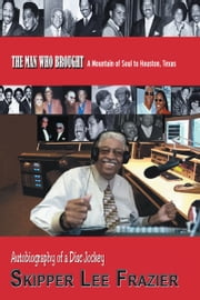 THE MAN WHO BROUGHT A Mountain of Soul to Houston, Texas - Autobiography of a Disc Jockey ebook by Skipper Lee Frazier