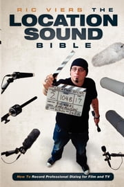 The Location Sound Bible: How to Record Professional Dialog for Film and TV - How to Record Professional Dialog for Film and TV eBook by Ric Viers