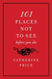101 Places Not to See Before You Die ebook by Catherine Price