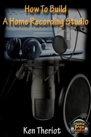 How To Build A Home Recording Studio ebook by Ken Theriot