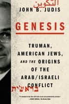 Genesis - Truman, American Jews, and the Origins of the Arab/Israeli Conflict ebook by John B. Judis