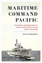 Maritime Command Pacific - The Royal Canadian Navy's West Coast Fleet in the Early Cold War ebook by David Zimmerman