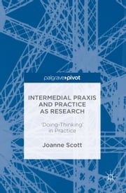 Intermedial Praxis and Practice as Research - 'Doing-Thinking' in Practice ebook by Joanne Scott