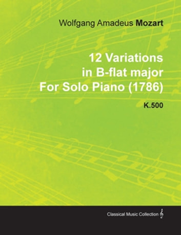 12 Variations in B-Flat Major by Wolfgang Amadeus Mozart for Solo Piano (1786) K.500 ebook by Wolfgang Amadeus Mozart