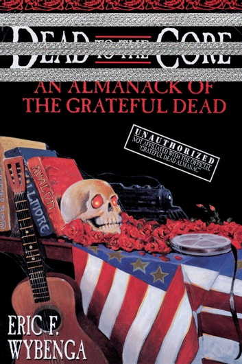 Dead to the Core - An Almanack of the Grateful Dead ebook by Eric Wybenga