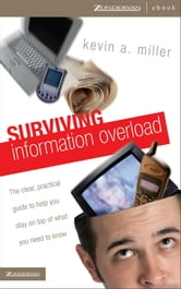 Surviving Information Overload - The Clear, Practical Guide to Help You Stay on Top of What You Need to Know ebook by Kevin A. Miller