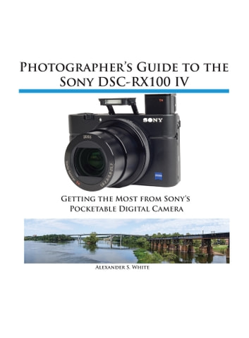 Photographer's Guide to the Sony RX100 IV - Getting the Most from Sony's Pocketable Digital Camera ebook by Alexander White