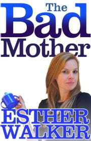 The Bad Mother ebook by Esther Walker