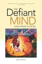 The Defiant Mind - Living Inside a Stroke ebook by Ron Smith