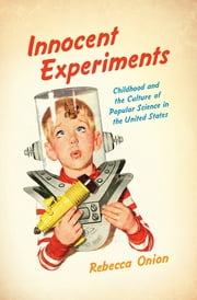 Innocent Experiments - Childhood and the Culture of Popular Science in the United States ebook by Rebecca Onion