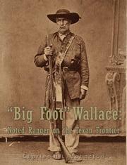 """Big Foot"" Wallace: Noted Ranger on the Texan Frontier ebook by Charles H.L. Johnston"