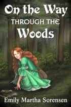 On the Way Through the Woods ebook by Emily Martha Sorensen