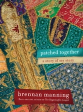 Patched Together: A Story of My Story - A Story of My Story ebook by Brennan Manning