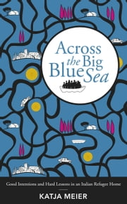 Across the Big Blue Sea - Good Intentions and Hard Lessons in an Italian Refugee Home ebook by Katja Meier
