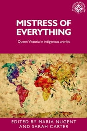 Mistress of Everything - Queen Victoria in Indigenous Worlds ebook by Sarah Carter,Maria Nugent