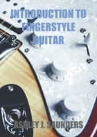 Introduction to Fingerstyle Guitar ebook by Ashley J. Saunders