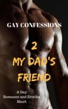 Gay Confessions 2: My Dad's Friend: A Gay Romance and Erotika Short ebook by Lucas Loveless