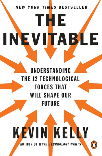The Inevitable - Understanding the 12 Technological Forces That Will Shape Our Future ebooks by Kevin Kelly