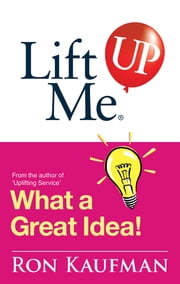 Lift Me UP! What a Great Idea - Creative Quips and Sure-Fire Tips to Spark Your Inner Genius! ebook by Ron Kaufman