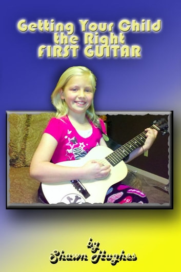 Getting Your Child the Right First Guitar! ebook by Shawn Hughes