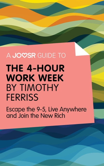A Joosr Guide to... The 4-Hour Work Week by Timothy Ferriss: Escape the 9-5, Live Anywhere and Join the New Rich ekitaplar by Joosr