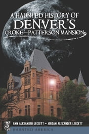 A Haunted History of Denver's Croke-Patterson Mansion ebook by Ann Alexander Leggett
