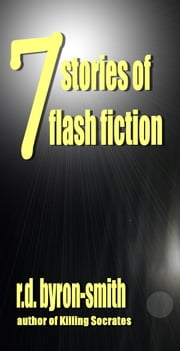 7 Stories of Flash Fiction ebook by R.D. Byron-Smith