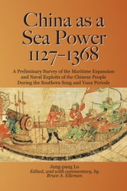 China as a Sea Power, 1127-1368 - A Preliminary Survey of the Maritime Expansion and Naval Exploits of the Chinese People During the Southern Song and Yuan Periods ebook by Lo Jung-pang,Bruce A. Elleman