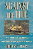 Against the Tide - An Intellectual History of Free Trade ebook by Douglas A. Irwin