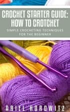 Crochet Starter Guide: How To Crotchet ebook by Ariel Horowitz
