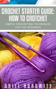 Crochet Starter Guide: How To Crotchet - Simple Crocheting Techniques For The Beginner ebook by Ariel Horowitz