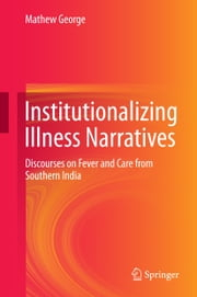 Institutionalizing Illness Narratives - Discourses on Fever and Care from Southern India ebook by Mathew George