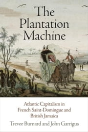The Plantation Machine: Atlantic Capitalism in French Saint-Domingue and British Jamaica ebook by Burnard, Trevor