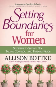 Setting Boundaries® for Women - Six Steps to Saying No, Taking Control, and Finding Peace ebook by Allison Bottke