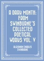 A Dark Month: From Swinburne's Collected Poetical Works Vol. V ebook by Algernon Charles Swinburne