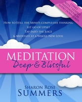 Meditation – Deep and Blissful (with Seven Guided Meditations): How to Still the Mind's Compulsive Thinking, Let Go of Upset, Tap Into the Juice and Meditate at a Whole New Level ebook by Sharon Rose Summers