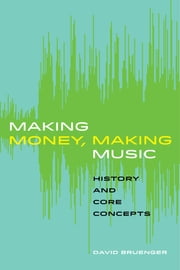 Making Money, Making Music - History and Core Concepts ebook by David Bruenger