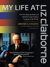 My Life at Liz Claiborne - How We Broke the Rules and Built the Largest Fashion Company in the World A Business Memoir ebook by Jerome A. Chazen