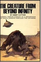 The Creature from Beyond Infinity ebook by Henry Kuttner